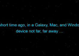 A short time ago, in a Galaxy, Mac, and Windows device not far, far away …