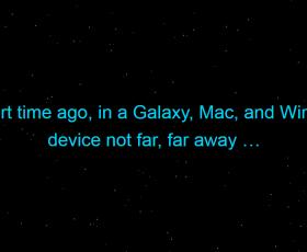 A short time ago, in a Galaxy, Mac, and Windows device not far, far away …